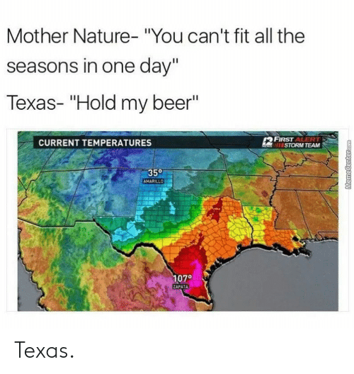 """Beer, Nature, and Texas: Mother Nature- """"You can't fit all the  seasons in one day'""""  Texas- """"Hold my beer""""  CURRENT TEMPERATURES  FIRST ALERT  STORM TEAM  35°  AMARILLO  107° Texas."""