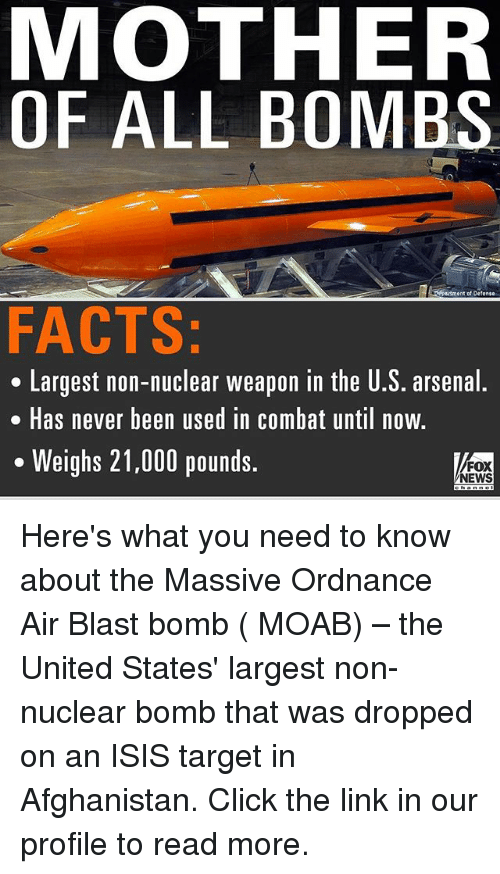 Arsenal, Click, and Facts: MOTHER  OF ALL BOMBS  Lrtment of Defense  FACTS:  Largest non-nuclear weapon in the U.S. arsenal.  Has never been used in Combat until now.  Weighs 21,000 pounds.  FOX  NEWS Here's what you need to know about the Massive Ordnance Air Blast bomb ( MOAB) – the United States' largest non-nuclear bomb that was dropped on an ISIS target in Afghanistan. Click the link in our profile to read more.