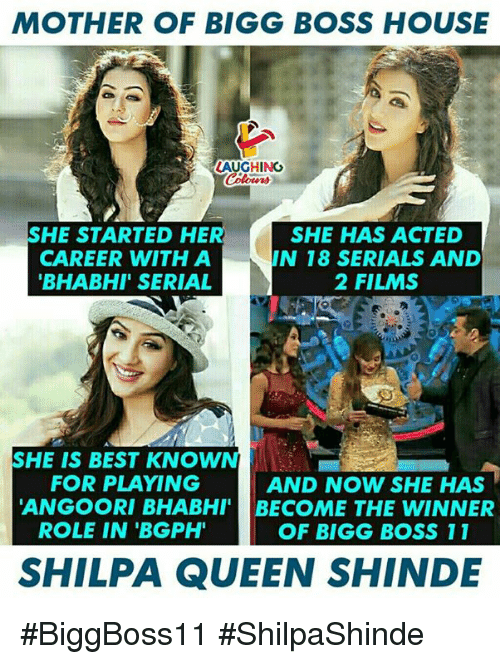 Queen, Best, and House: MOTHER OF BIGG BOSS HOUSE  AUGHING  SHE STARTED HER S  CAREER WITH A  BHABHI' SERIAL  HE HAS ACTED  IN 18 SERIALS AND  2 FILMS  SHE IS BEST KNOWN  FOR PLAYING  AND NOW SHE HAS  ANGOORI BHABHI BECOME THE WINNER  ROLE IN 'BGPH  OF BIGG BOSS 11  SHILPA QUEEN SHINDE #BiggBoss11 #ShilpaShinde