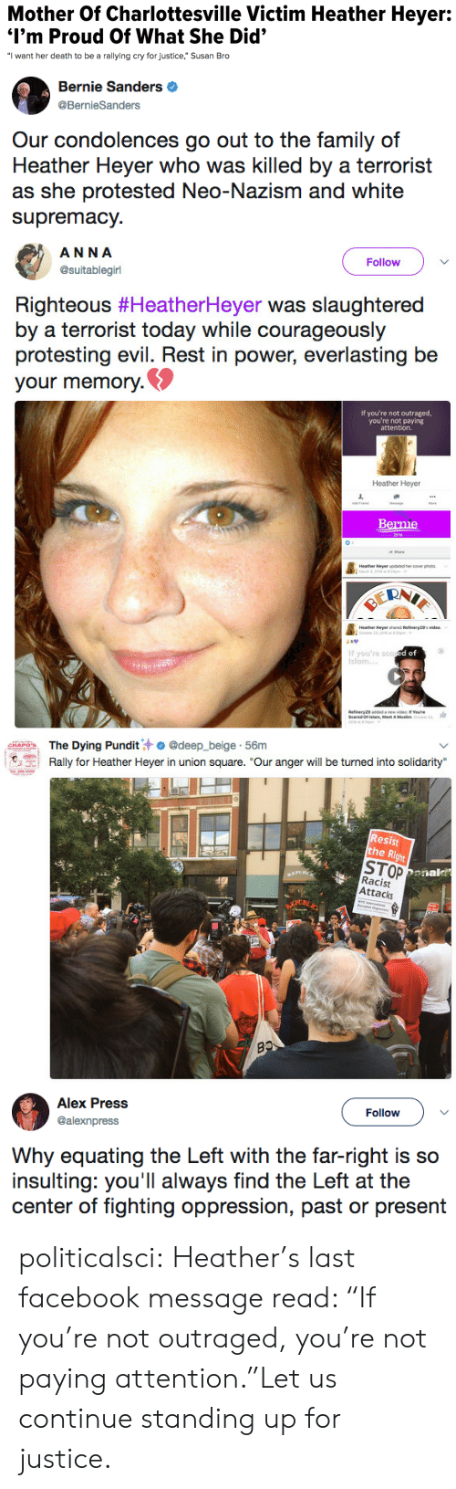 "Anna, Bernie Sanders, and Facebook: Mother Of Charlottesville Victim Heather Heyer:  I'm Proud Of What She Did'  ""I want her death to be a rallying cry for justice,"" Susan Bro   Bernie Sanders  @BernieSanders  Our condolences go out to the family of  Heather Heyer who was killed by a terrorist  as she protested Neo-Nazism and white  supremacy.   ANNA  @suitablegirl  Follow  Righteous #HeatherHeyer was slaughtered  by a terrorist today while courageously  protesting evil. Rest in power, everlasting be  your memory.  If you're not outraged,  you're not paying  attention.  Heather Heyer  Bernie  Heathee Heyer updaned ercover phs  If you're sco  Islam.  d of  slam, Meet A   The Dying Pundit汁. @deep.-beige-56m  Rally for Heather Heyer in union square. ""Our anger will be turned into solidarity  emarin.  Resist  he R  STOP  Racist  Attacks  Donal   Alex Press  @alexnpress  Follow  Why equating the Left with the far-right is so  insulting: you'll always find the Left at the  center of fighting oppression, past or present politicalsci:  Heather's last facebook message read: ""If you're not outraged, you're not paying attention.""Let us continue standing up for justice."