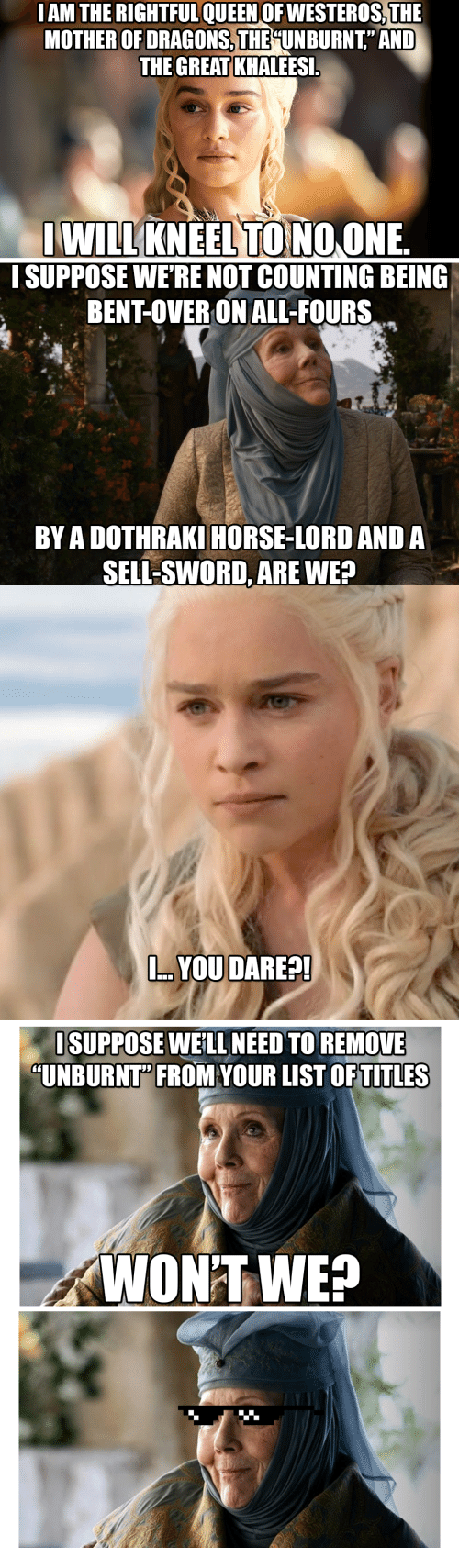 """Horse, Dothraki, and Dragons: MOTHER OF DRAGONS,THE UNBURNT"""" AND  THE GREAT KHALEES  WILLKNEEL TONO ONE  I SUPPOSE WE'RE NOT COUNTING BEING  BENT-OVER ON ALL-FOURS  BY A DOTHRAKI HORSE-LORD AND A  SELL-SWORD, ARE WE?  . YOU DARE?!  ISUPPOSE WE'LL NEED TO REMOVE  """"UNBURNT"""" FROM YOUR LIST OFTITLES  WON'T WE?"""