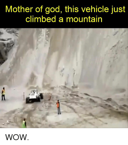 Climbing, God, and Wow: Mother of god, this vehicle just  climbed a mountain WOW.