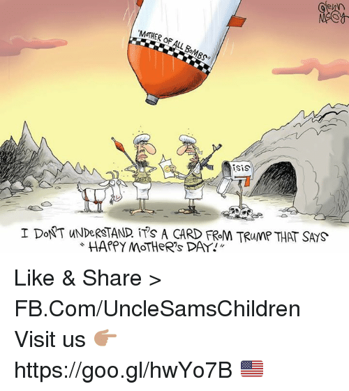 Mother's Day, fb.com, and Happy: MOTHER of  Nisis  I DONT UNDeRSTAND ITs A CARD FROM TRUMP THAT SAYS  HAPPY MOTHER's DAY! Like & Share > FB.Com/UncleSamsChildren  Visit us 👉🏽 https://goo.gl/hwYo7B 🇺🇸