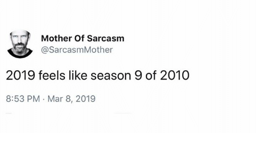 Memes, Sarcasm, and 🤖: Mother Of Sarcasm  @SarcasmMother  2019 feels like season 9 of 2010  8:53 PM Mar 8, 2019