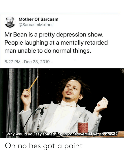 Reddit, Mr. Bean, and Brave: Mother Of Sarcasm  @SarcasmMother  Mr Bean is a pretty depression show.  People laughing at a mentally retarded  man unable to do normal things.  8:27 PM · Dec 23, 2019 -  Why would you say something sO controversial yet so brave? Oh no hes got a point
