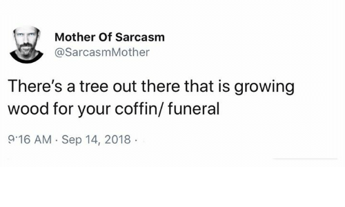 Memes, Tree, and Sarcasm: Mother Of Sarcasm  @SarcasmMother  There's a tree out there that is growing  wood for your coffin/ funeral  9 16 AM Sep 14, 2018