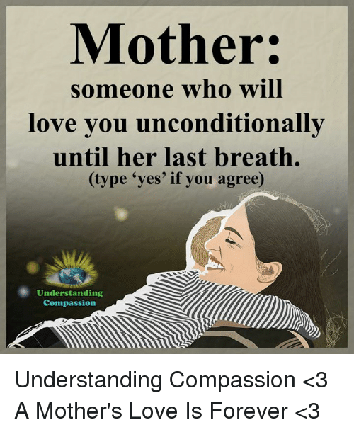 Love, Memes, and Forever: Mother:  someone who will  love you unconditionally  until her last breath.  (type 'yes' if you agree)  Understanding  Compassion Understanding Compassion <3  A Mother's Love Is Forever <3