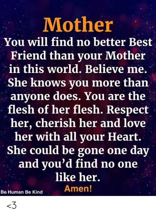 Best Friend, Love, and Memes: Mother  You will find no better Best  Friend than your Mother  in this world. Believe me.  She knows you more than  anyone does. You are the  flesh of her flesh. Respect  her, cherish her and love  her with all your Heart.  She could be gone one day  and vou'd find no one.  like her  Amen!  Be Human Be Kind <3