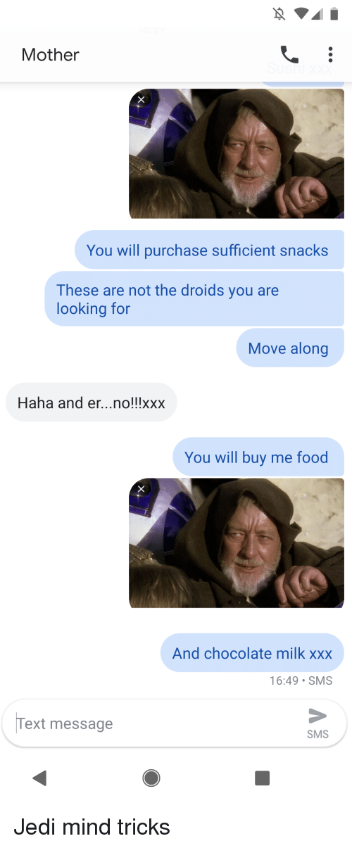 Food, Jedi, and Xxx: Mother  You will purchase sufficient snacks  These are not the droids you are  looking for  Move along  Haha and er...no!!!xxx  You will buy me food  And chocolate milk xxx  16:49 SMS  Text message  SMS