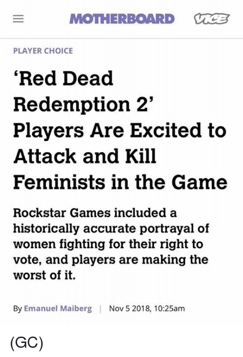 """Memes, The Game, and The Worst: MOTHERBOARD VCB  PLAYER CHOICE  'Red Dead  Redemption 2""""  Players Are Excited to  Attack and Kill  Feminists in the Game  Rockstar Games included a  historically accurate portrayal of  women fighting for their right to  vote, and players are making the  worst of it.  By Emanuel Maiberg  Nov 5 2018, 10:25am (GC)"""