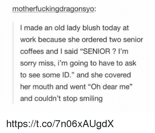 "Sorry, Work, and Today: motherfuckingdragonsyo  I made an old lady blush today at  work because she ordered two senior  coffees and I said ""SENIOR I'm  sorry miss, i'm going to have to ask  to see some ID."" and she covered  her mouth and went ""Oh dear me""  and couldn't stop smiling https://t.co/7n06xAUgdX"