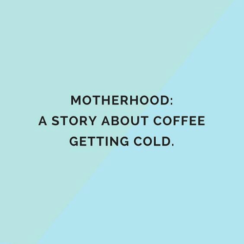 Memes, Coffee, and Cold: MOTHERHOOD:  A STORY ABOUT COFFEE  GETTING COLD