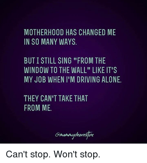 """Being Alone, Dank, and Driving: MOTHERHOOD HAS CHANGED ME  IN SO MANY WAYS  BUT I STILL SING """"FROM THE  WINDOW TO THE WALL"""" LIKE IT'S  MY JOB WHEN I'M DRIVING ALONE  THEY CAN'T TAKE THAT  FROM ME Can't stop. Won't stop."""