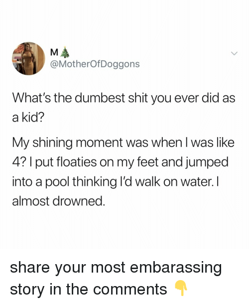 Shit, Pool, and Water: @MotherOfDoggons  What's the dumbest shit you ever did as  a kid?  My shining moment was when l was like  4? I put floaties on my feet and jumped  into a pool thinking l'd walk on water. I  almost drowned. share your most embarassing story in the comments 👇