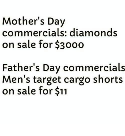 Fathers Day, Memes, and Mother's Day: Mother's Day  commercials: diamonds  on sale for $3000  Father's Day commercials  Men's target cargo shorts  on sale for $11