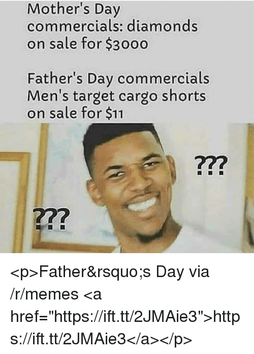 """Fathers Day, Memes, and Mother's Day: Mother's Day  commercials: diamonds  on sale for $3000  Father's Day commercials  Men's target cargo shorts  on sale for $11  722  722 <p>Father's Day via /r/memes <a href=""""https://ift.tt/2JMAie3"""">https://ift.tt/2JMAie3</a></p>"""