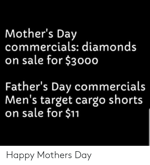 Fathers Day, Mother's Day, and Target: Mother's Day  commercials: diamonds  on sale for $3000  Father's Day commercials  Men's target cargo shorts  on sale for $11 Happy Mothers Day