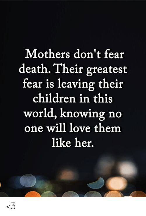 Children, Love, and Memes: Mothers don't fear  death. Their greatest  fear is leaving their  children in this  world, knowing no  one will love them  like her. <3