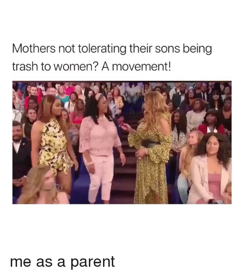 Trash, Women, and Girl Memes: Mothers not tolerating their sons being  trash to women? A movement! me as a parent