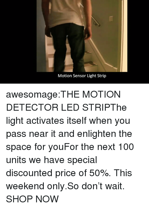 Anaconda, Tumblr, and Blog: Motion Sensor Light Strip awesomage:THE MOTION DETECTOR LED STRIPThe light activates itself when you pass near it and enlighten the space for youFor the next 100 units we have special discounted price of 50%. This weekend only.So don't wait. SHOP NOW