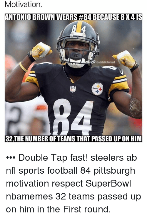 Memes, Browns, and Pittsburgh: Motivation.  ANTONIO BROWN WEARS #84 BECAUSE 8X4 IS  aathleticfactual  32THE NUMBER OF TEAMS THAT PASSED UP ON HIM ••• Double Tap fast! steelers ab nfl sports football 84 pittsburgh motivation respect SuperBowl nbamemes 32 teams passed up on him in the First round.