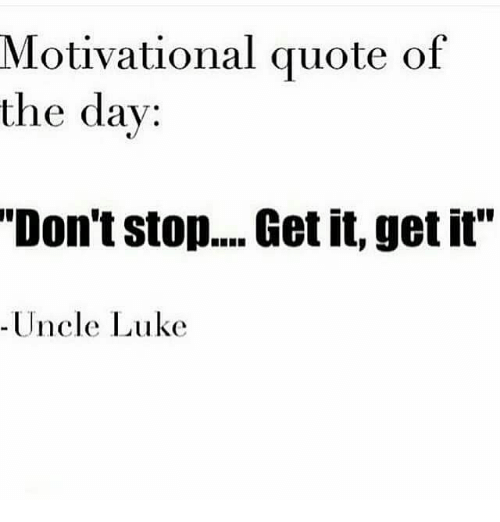 Funny Motivational Quotes Of The Day Motivational Quote of the Day Don't Stop Get It Get It Uncle Luke  Funny Motivational Quotes Of The Day