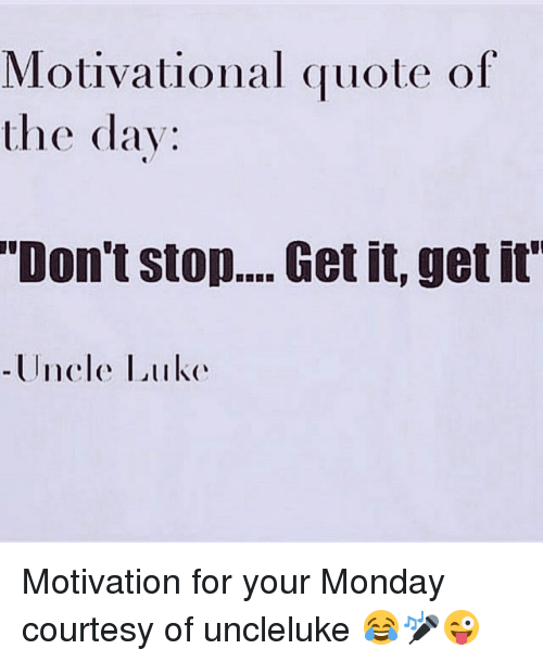 Motivational Quote Of The Day Don't Stop Get It Get It Uncle Luke Mesmerizing Motivational Quote Of The Day