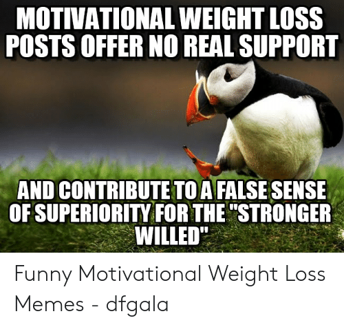 Motivational Weight Loss Posts Offer No Real Support And Contribute To A False Sense Of Superiority For The Stronger Willed Funny Motivational Weight Loss Memes Dfgala Funny Meme On Me Me