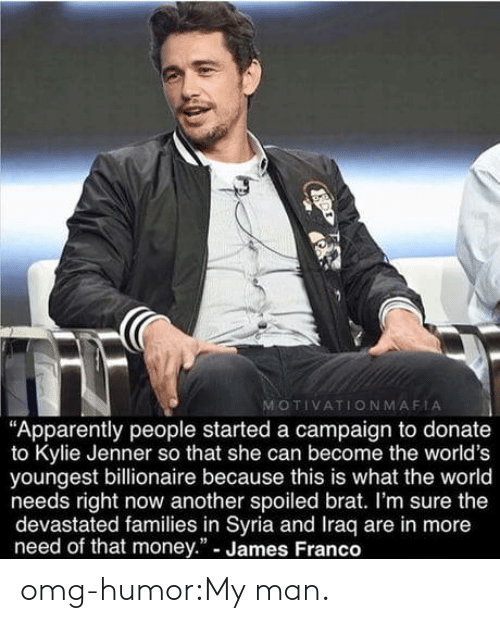 "Apparently, James Franco, and Kylie Jenner: MOTIVATIONMAFIA  ""Apparently people started a campaign to donate  to Kylie Jenner so that she can become the world's  youngest billionaire because this is what the world  needs right now another spoiled brat. I'm sure the  devastated families in Syria and Iraq are in more  need of that money."" - James Franco omg-humor:My man."