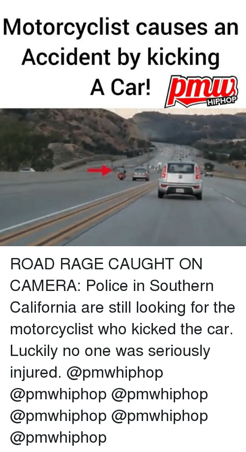 Memes, Police, and California: Motorcyclist causes an  Accident by kicking  A Carl ROAD RAGE CAUGHT ON CAMERA: Police in Southern California are still looking for the motorcyclist who kicked the car. Luckily no one was seriously injured. @pmwhiphop @pmwhiphop @pmwhiphop @pmwhiphop @pmwhiphop @pmwhiphop