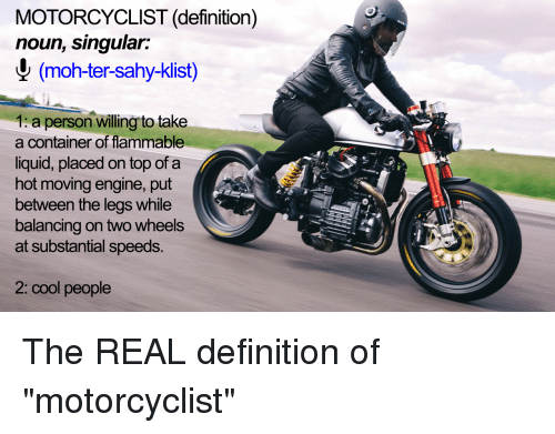 facts and definition of motorcyclist Mopeds, motor-driven cycles and motorcycles  purpose  this fact sheet provides the most accurate and up-to-date information necessary to operate and register a moped, motor-driven cycle or motorcycle in the commonwealth of pennsylvania specific definitions and  penndot fact sheet - mopeds, motor-driven cycles and motorcycles keywords.