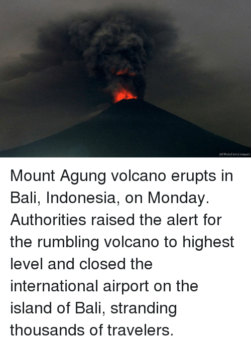 Memes, Bali, and Indonesia: Mount Agung volcano erupts in Bali, Indonesia, on Monday. Authorities raised the alert for the rumbling volcano to highest level and closed the international airport on the island of Bali, stranding thousands of travelers.