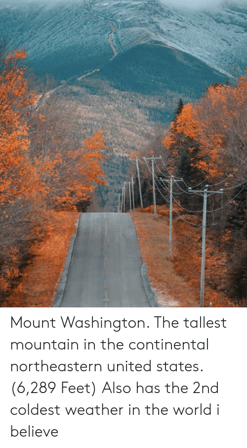 United, Weather, and World: Mount Washington. The tallest mountain in the continental northeastern united states. (6,289 Feet) Also has the 2nd coldest weather in the world i believe