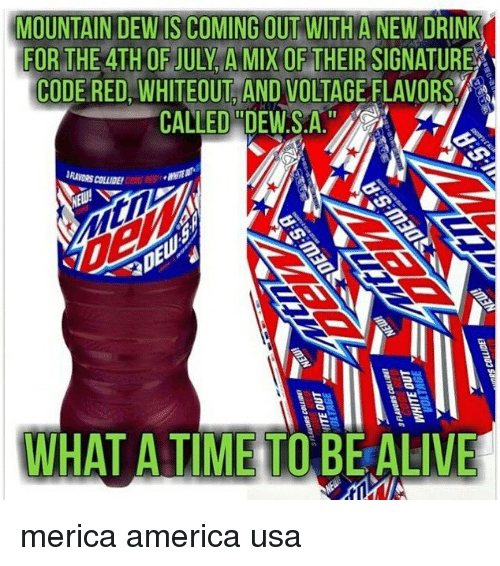 "America, Memes, and Mountain Dew: MOUNTAIN DEW IS COMING OUT WITH A NEW DRINK  FOR THE 4TH OF JULY A MIX OF THEIR SIGNATURE  CODE RED, WHITEOUT AND VOLTAGE FLAVORS  CALLED""DEWS.A  RAVORS COLLIDE  WHAT A TIME TOBEALIVE merica america usa"