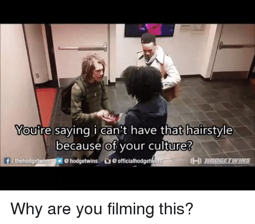 Life, Hairstyles, and Racist: Moure saying i Can't have that hairstyle  because of your culture?  ehodgetwins ue officialhodge  thehodgetwi Why are you filming this?