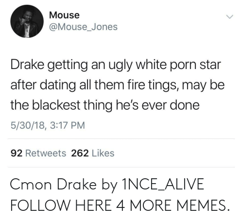 Alive, Dank, and Dating: Mouse  @Mouse_Jones  Drake getting an ugly white porn star  after dating all them fire tings, may be  the blackest thing he's ever done  5/30/18, 3:17 PM  92 Retweets 262 Likes Cmon Drake by 1NCE_ALIVE FOLLOW HERE 4 MORE MEMES.