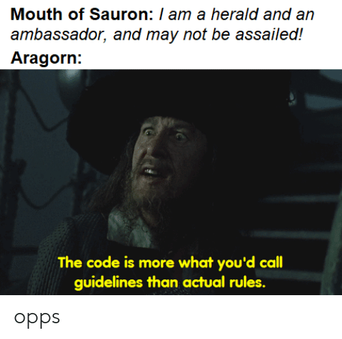 Lord of the Rings, Aragorn, and Sauron: Mouth of Sauron: / am a herald and an  ambassador, and may not be assailed!  Aragorn:  The code is more what you'd call  guidelines than actual rules. opps
