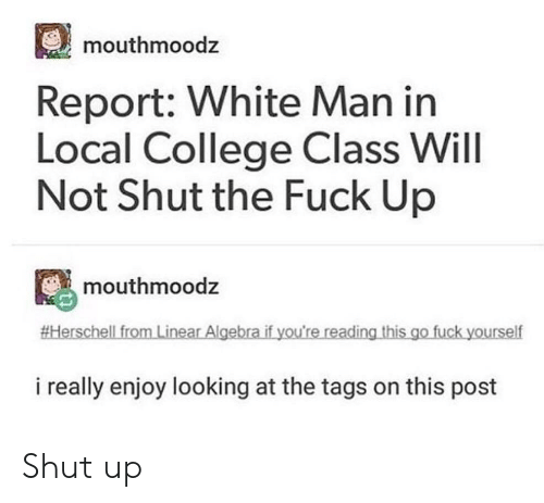 College, Shut Up, and Fuck: mouthmoodz  Report: White Man in  Local College Class WilI  Not Shut the Fuck Up  mouthmoodz  #Herschell from Linear Algebra if you're reading this go fuck yourself  i really enjoy looking at the tags on this post Shut up