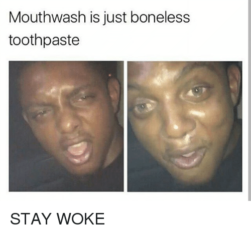 mouthwash is just boneless toothpaste stay woke 25867015 mouthwash is just boneless toothpaste stay woke meme on me me