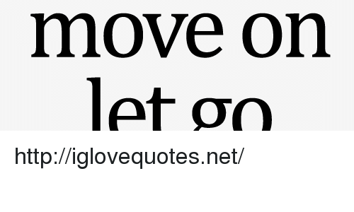 Http, Net, and Move: move on  let go http://iglovequotes.net/