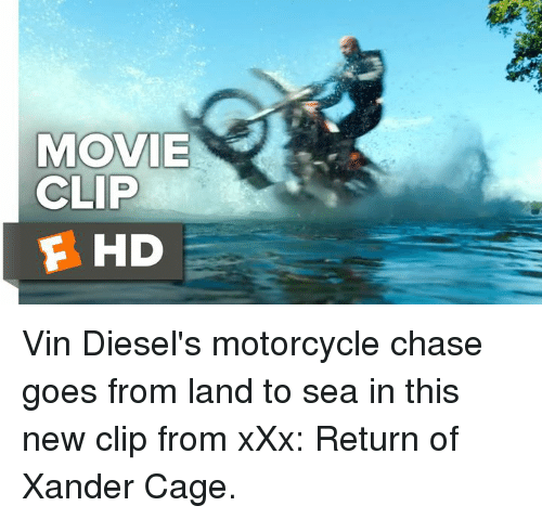 Memes, Vin Diesel, and Xxx: MOVIE  CLIP  F HD Vin Diesel's motorcycle chase goes from land to sea in this new clip from xXx: Return of Xander Cage.