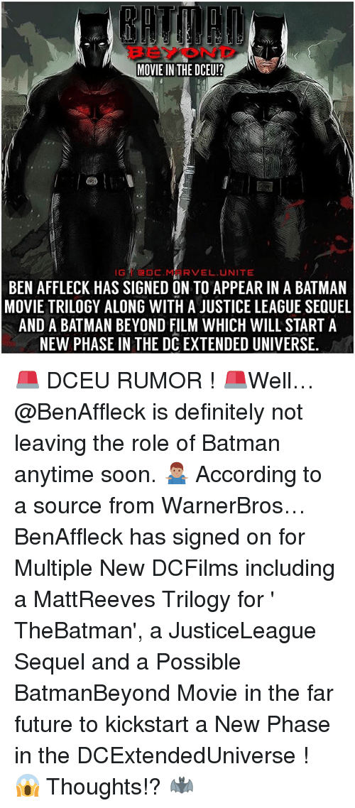 Batman, Definitely, and Future: MOVIE IN THE DCEU!?  GDCMRVEL UNITE  BEN AFFLECK HAS SIGNED ON TO APPEAR IN A BATMAN  MOVIE TRILOGY ALONG WITH A JUSTICE LEAGUE SEQUEL  AND A BATMAN BEYOND FILM WHICH WILL START A  NEW PHASE IN THE DC EXTENDED UNIVERSE 🚨 DCEU RUMOR ! 🚨Well…@BenAffleck is definitely not leaving the role of Batman anytime soon. 🤷🏽‍♂️ According to a source from WarnerBros… BenAffleck has signed on for Multiple New DCFilms including a MattReeves Trilogy for ' TheBatman', a JusticeLeague Sequel and a Possible BatmanBeyond Movie in the far future to kickstart a New Phase in the DCExtendedUniverse ! 😱 Thoughts!? 🦇
