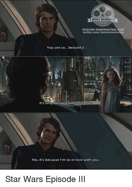 Memes, 🤖, and Star War: MOVIE MEMOANES  movie-memories net  twitter.com/moviememories  You are so... beautiful.  It's only because Soin love  No. it's because I'm so in love with you. Star Wars Episode III