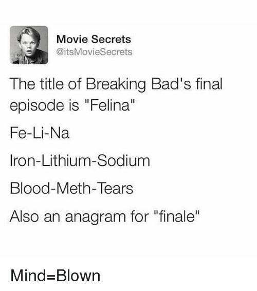 "Memes, Anagram, and Movie: Movie Secrets  @itsMovieSecrets  The title of Breaking Bad's final  episode is ""Felina""  Fe-Li-Na  Iron-Lithium-Sodium  Blood-Meth-Tears  Also an anagram for ""finale"" Mind=Blown"