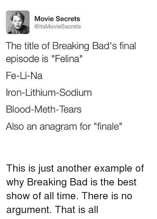 "Bad, Breaking Bad, and Funny: Movie Secrets  @itsMovieSecrets  The title of Breaking Bad's final  episode is ""Felina""  Fe-Li-Na  Iron-Lithium-Sodium  Blood-Meth-Tears  Also an anagram for ""finale"" This is just another example of why Breaking Bad is the best show of all time. There is no argument. That is all"