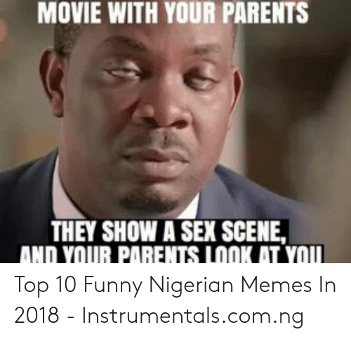 Movie With Your Parents They Show A Sex Scene And Your Parents Look At You Top 10 Funny Nigerian Memes In 2018 Instrumentalscomng Funny Meme On Me Me