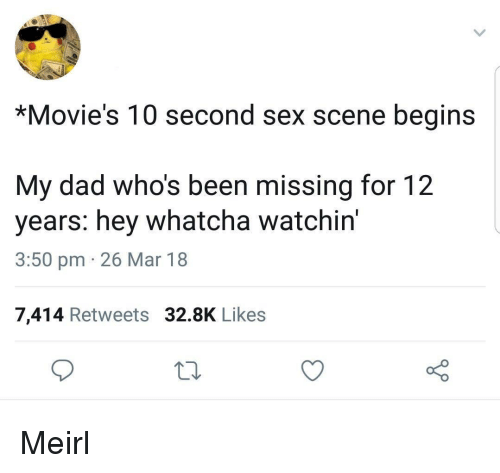 Dad, Movies, and Sex: *Movie's 10 second sex scene begins  My dad who's been missing for 12  years: hey whatcha watchin'  3:50 pm 26 Mar 18  7,414 Retweets 32.8K Likes Meirl