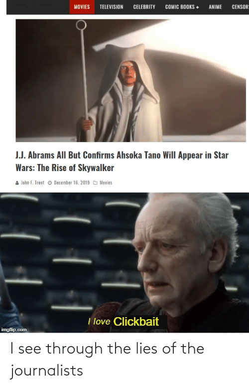 Anime, Books, and Love: MOVIES  CELEBRITY  COMIC BOOKS •  CENSOR=  TELEVISION  ANIME  J.J. Abrams All But Confirms Ahsoka Tano Will Appear in Star  Wars: The Rise of Skywalker  John F. Trent o December 16, 2019 O Movies  I love Clickbait  imgflip.com I see through the lies of the journalists