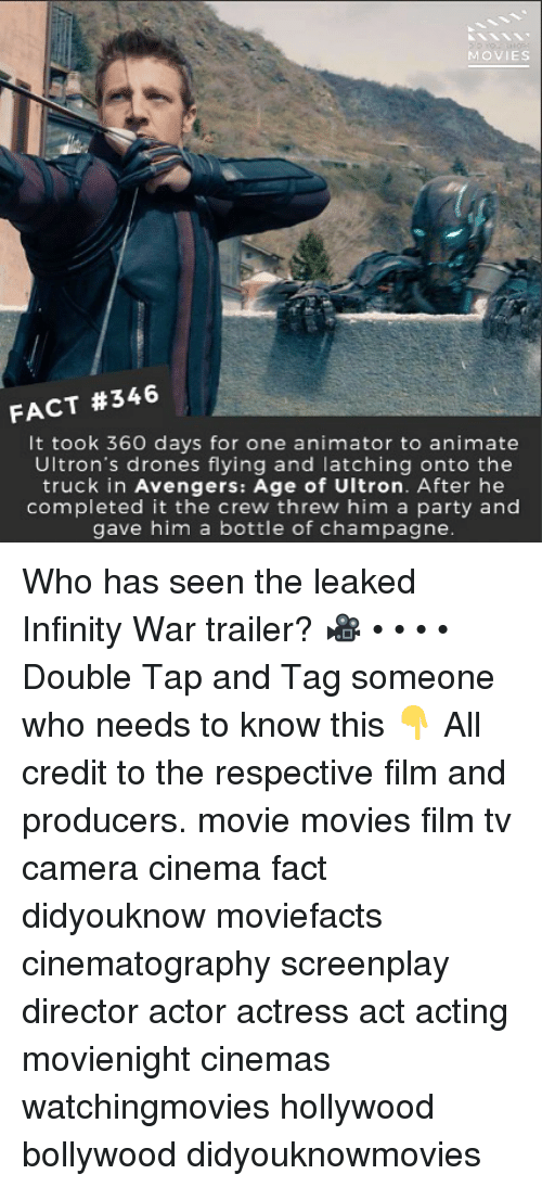 Avengers Age of Ultron, Memes, and Movies: MOVIES  FACT #346  It took 360 days for one animator to animate  Ultron's drones flying and latching onto the  truck in Avengers: Age of Ultron. After he  completed it the crew threw him a party and  gave him a bottle of champagne Who has seen the leaked Infinity War trailer? 🎥 • • • • Double Tap and Tag someone who needs to know this 👇 All credit to the respective film and producers. movie movies film tv camera cinema fact didyouknow moviefacts cinematography screenplay director actor actress act acting movienight cinemas watchingmovies hollywood bollywood didyouknowmovies