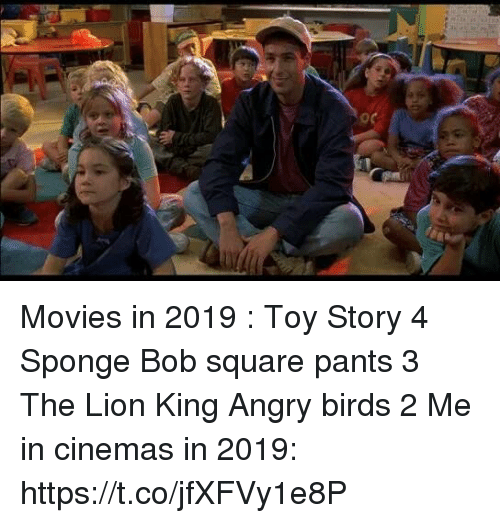 Angry Birds, Movies, and Toy Story: Movies in 2019 :  Toy Story 4  Sponge Bob square pants 3  The Lion King Angry birds 2   Me in cinemas in 2019: https://t.co/jfXFVy1e8P